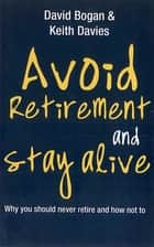 Avoid Retirement And Stay Alive: Why You Should Never Retire And How Not To ebook by David Bogan,Keith Davies