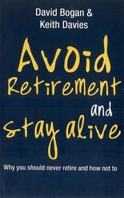 Avoid Retirement And Stay Alive: Why You Should Never Retire And How Not To ebook by Bogan David,Davies Keith