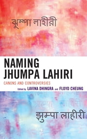 Naming Jhumpa Lahiri - Canons and Controversies ebook by Lavina Dhingra,Floyd Cheung