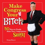 Make Congress Your Bitch - 50 Ways to Finally Make Your Congressman Serve! ebook by Doug Mayer