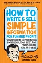 How to Write and Sell Simple Information for Fun and Profit - Your Guide to Writing and Publishing Books, E-Books, Articles, Special Reports, Audio Programs, DVDs, and Other How-To Content ebook by Robert W. Bly