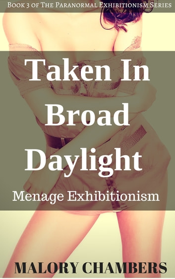 Taken In Broad Daylight (Exhibitionism, Ménage) ebook by Malory Chambers