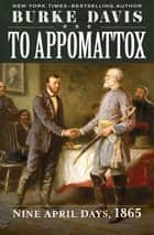 To Appomattox - Nine April Days, 1865 ebook by Burke Davis