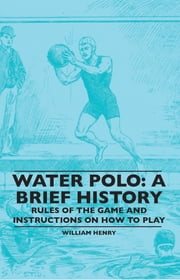 Water Polo: A Brief History, Rules of the Game and Instructions on How to Play ebook by Kobo.Web.Store.Products.Fields.ContributorFieldViewModel