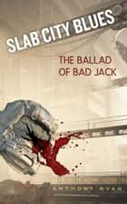 Slab City Blues: The Ballad of Bad Jack ebook by Anthony Ryan