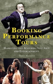 Booking Performance Tours - Marketing and Acquiring Live Arts and Entertainment ebook by Tony Micocci