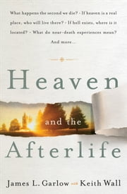 Heaven and the Afterlife - What happens the second we die? If heaven is a real place, who will live there? If hell exists, where is it located? What do near-death experiences mean? Can the dead speak to us? And more… ebook by James L. Garlow,Keith Wall