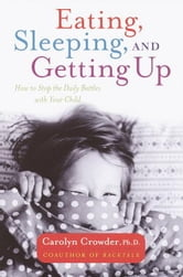 Eating, Sleeping, and Getting Up - How to Stop the Daily Battles with Your Child ebook by Carolyn Crowder