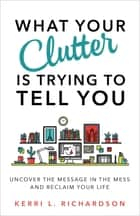 What Your Clutter Is Trying to Tell You ebook by Kerri L. Richardson