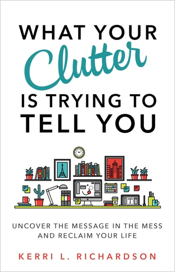 What Your Clutter Is Trying to Tell You - Uncover the Message in the Mess and Reclaim Your Life ebook by Kerri L. Richardson