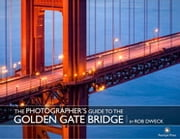The Photographer's Guide to the Golden Gate Bridge ebook by Rob Dweck