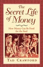 The Secret Life of Money - How Money Can Be Food for the Soul ebook by