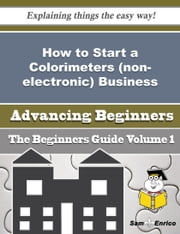 How to Start a Colorimeters (non-electronic) Business (Beginners Guide) ebook by Madalyn Demers,Sam Enrico