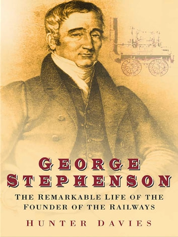 George Stephenson - The Remarkable Life of the Founder of the Railways ebook by Ron Davies