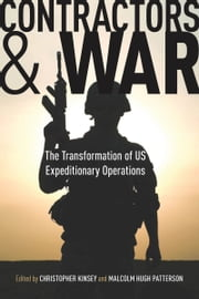 Contractors and War - The Transformation of United States' Expeditionary Operations ebook by Christopher Kinsey,Malcolm Patterson