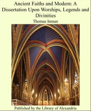 Ancient Faiths and Modern: A Dissertation Upon Worships, Legends and Divinities ebook by Thomas Inman