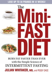 The Mini-Fast Diet - Burn Fat Faster Than Ever with the Simple Science of Intermittent Fasting ebook by Julian Whitaker,Peggy Dace