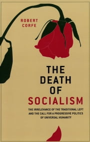 The Death of Socialism - the irrelevance of the traditional left and the call for a progressive politics of universal humanity ebook by Robert Corfe