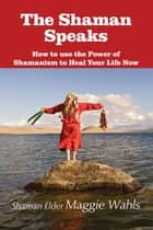 The Shaman Speaks - How to use the Power of Shamanism to Heal Your Life Now ebook by Shaman Elder Maggie Wahls, Lori Lee