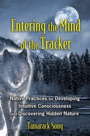 Entering the Mind of the Tracker - Native Practices for Developing Intuitive Consciousness and Discovering Hidden Nature ebook by Tamarack Song