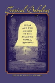 Tropical Babylons: Sugar and the Making of the Atlantic World, 1450-1680 ebook by Schwartz, Stuart B.