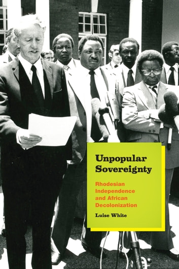 Unpopular Sovereignty - Rhodesian Independence and African Decolonization ebook by Luise White