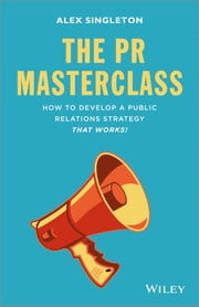 The PR Masterclass - How to develop a public relations strategy that works! ebook by Alex Singleton