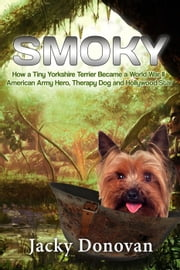 Smoky: How a Tiny Yorkshire Terrier Became a World War II American Army Hero, Therapy Dog and Hollywood Star - Animal Heroes ebook by Jacky Donovan