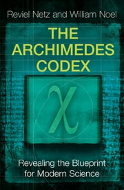 The Archimedes Codex - Revealing The Secrets Of The World's Greatest Palimpsest ebook by Reviel Netz, William Noel