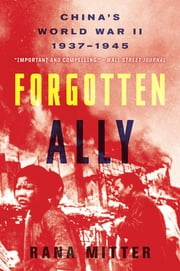 Forgotten Ally - China's World War II, 1937–1945 ebook by Rana Mitter