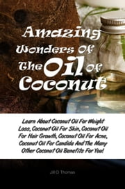 Amazing Wonders Of The Oil Of Coconut - Learn About Coconut Oil For Weight Loss, Coconut Oil For Skin, Coconut Oil For Hair Growth, Coconut Oil For Acne, Coconut Oil For Candida And The Many Other Coconut Oil Benefits For You! ebook by Jill O. Thomas