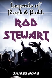 Legends of Rock & Roll: Rod Stewart ebook by James Hoag