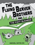 The Flying Beaver Brothers and the Fishy Business ebook by Maxwell Eaton, III