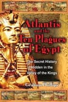 Atlantis and the Ten Plagues of Egypt - The Secret History Hidden in the Valley of the Kings ebook by Graham Phillips