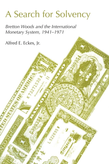 A Search for Solvency - Bretton Woods and the International Monetary System, 1941-1971 ebook by Alfred E., Jr. Eckes