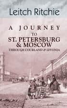 A Journey to St. Petersburg and Moscow through Courland and Livonia. ebook by Leitch Ritchie