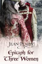 Epitaph for Three Women - (Plantagenet Saga) ebook by Jean Plaidy