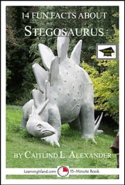 14 Fun Facts About Stegosaurus: Educational Version ebook by Caitlind L. Alexander