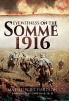 Eyewitness on the Somme 1916 ebook by Matthew Richardson