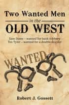 Two Wanted Men in the Old West - Sam Stone wanted for bank robbery Tex Tyler wanted for a double murder ebook by Robert J. Gossett