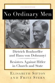 No Ordinary Men - Dietrich Bonhoeffer and Hans von Dohnanyi, Resisters Against Hitler in Church and State ebook by Fritz Stern,Elisabeth Sifton