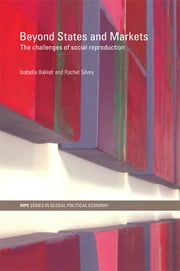 Beyond States and Markets - The Challenges of Social Reproduction ebook by Isabella Bakker,Rachel Silvey