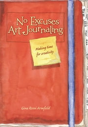 No Excuses Art Journaling - Making Time for Creativity ebook by Gina Rossi Armfield