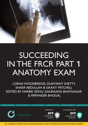 Succeeding in the FRCR Part 1 Anatomy Exam - An illustrated guide including 20 mock examinations comprising 400 images ebook by Lorna Woodbridge,Dush Shetty,Sharif Abdullah