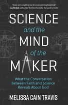 Science and the Mind of the Maker - What the Conversation Between Faith and Science Reveals about God eBook by Melissa Cain Travis
