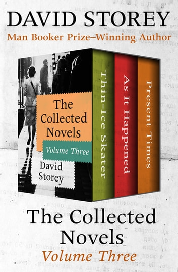 The Collected Novels Volume Three - Thin-Ice Skater, As It Happened, and Present Times ebook by David Storey
