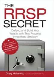 The RRSP Secret: Defend and Build Your Wealth with This Powerful Investment Strategy ebook by Habstritt, Greg