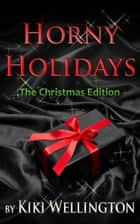 Horny Holidays (The Christmas Edition) - Horny Holidays, #2 ebook by Kiki Wellington