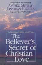 The Believer's Secret of Christian Love eBook by Andrew Murray, Jonathan Edwards, L. G. Jr. Parkhurst