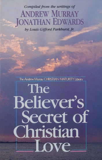 The Believer's Secret of Christian Love ebook by Andrew Murray,Jonathan Edwards,L. G. Jr. Parkhurst